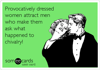 Provocatively dressed women attract men who make them ask what happened to chivalry!