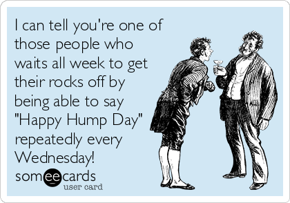 """I can tell you're one of those people who waits all week to get their rocks off by being able to say """"Happy Hump Day"""" repeatedly every  Wednesday!"""