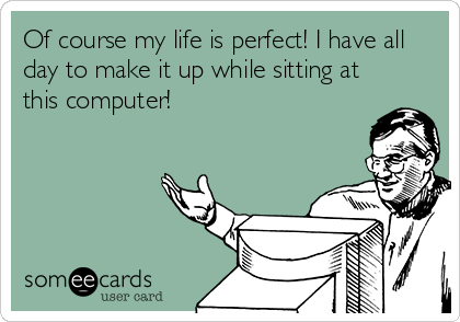 Of course my life is perfect! I have all day to make it up while sitting at this computer!