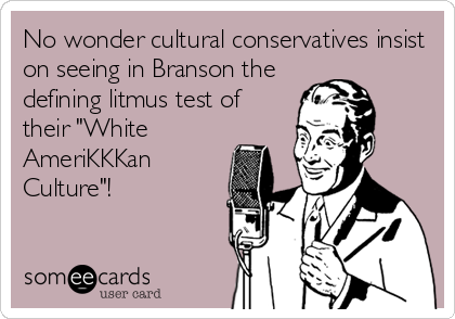 "No wonder cultural conservatives insist on seeing in Branson the defining litmus test of their ""White  AmeriKKKan Culture""!"