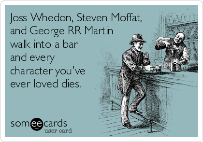 Joss Whedon, Steven Moffat, and George RR Martin walk into a bar and every character you've ever loved dies.