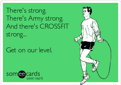 There's strong. There's Army strong. And there's CROSSFIT strong...  Get on our level.