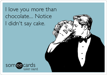 I love you more than chocolate.... Notice I didn't say cake.