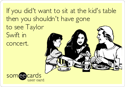 If you did't want to sit at the kid's table then you shouldn't have gone to see Taylor Swift in concert.