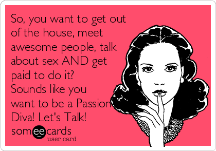 So, you want to get out of the house, meet awesome people, talk about sex AND get paid to do it?  Sounds like you want to be a Passion Diva! Let's Talk!