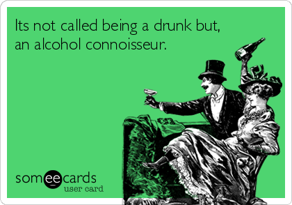 Its not called being a drunk but, an alcohol connoisseur.