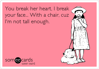 You break her heart, I break your face... With a chair, cuz I'm not tall enough.