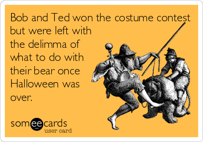 Bob and Ted won the costume contest but were left with the delimma of what to do with their bear once Halloween was over.