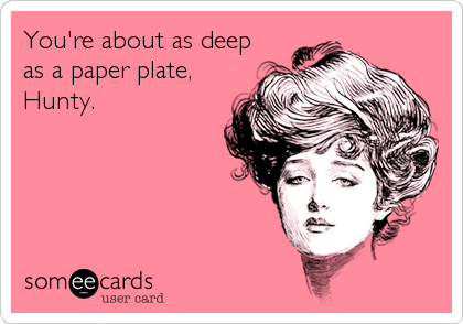 You're about as deep as a paper plate, Hunty.
