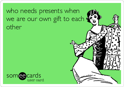 who needs presents when we are our own gift to each other