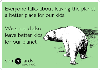 Everyone talks about leaving the planet a better place for our kids.  We should also leave better kids for our planet.