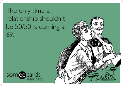 The only time a relationship shouldn't be 50/50 is durning a 69.