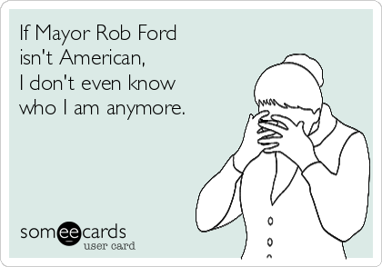 If Mayor Rob Ford isn't American, I don't even know who I am anymore.