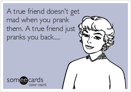 A true friend doesn't get mad when you prank them. A true friend just  pranks you back.....