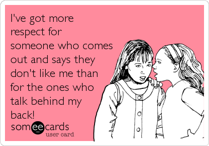 I've got more respect for someone who comes out and says they don't like me than for the ones who talk behind my back!