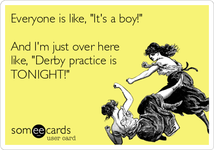 "Everyone is like, ""It's a boy!""  And I'm just over here like, ""Derby practice is TONIGHT!"""