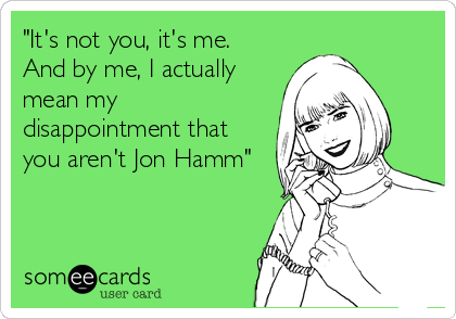 """It's not you, it's me.  And by me, I actually mean my disappointment that you aren't Jon Hamm"""