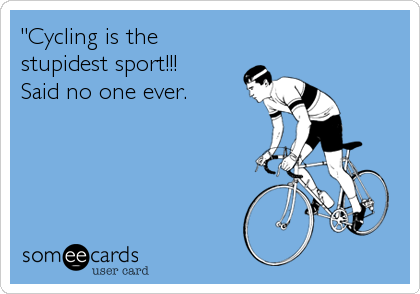 """Cycling is the stupidest sport!!!     Said no one ever."