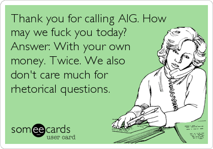 Thank you for calling AIG. How may we fuck you today? Answer: With ...