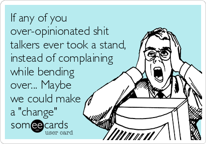 "If any of you over-opinionated shit talkers ever took a stand, instead of complaining while bending over... Maybe we could make a ""change"""