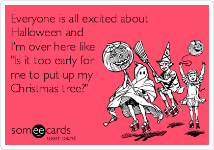 "Everyone is all excited about Halloween and I'm over here like ""Is it too early for me to put up my Christmas tree?"""