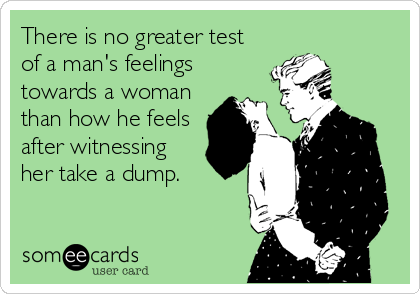There is no greater test of a man's feelings towards a woman than how he feels after witnessing her take a dump.