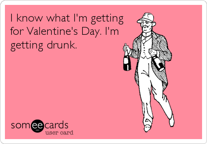 I know what I'm getting for Valentine's Day. I'm getting drunk.