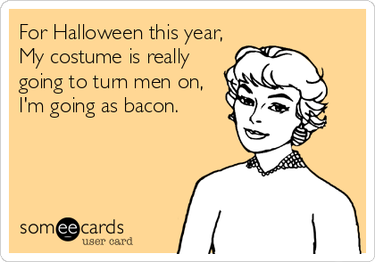 For Halloween this year,                      My costume is really                           going to turn men on,                        I'm going as bacon.