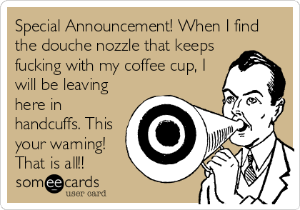 Special Announcement! When I find the douche nozzle that keeps fucking with my coffee cup, I will be leaving here in handcuffs. This your warning! That is all!!