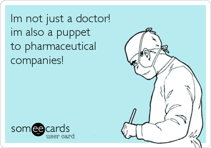 Im not just a doctor! im also a puppet to pharmaceutical companies!