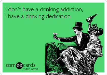 I don't have a drinking addiction, I have a drinking dedication.