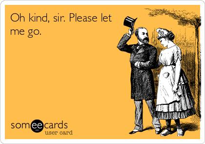Oh kind, sir. Please let me go.