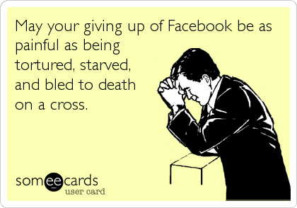 May your giving up of Facebook be as painful as being tortured, starved, and bled to death on a cross.