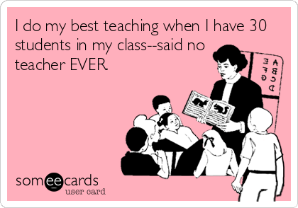 I do my best teaching when I have 30 students in my class--said no teacher EVER.