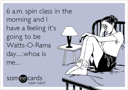 6 a.m. spin class in the morning and I have a feeling it's going to be Watts-O-Rama day......whoa is me....