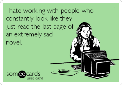 I hate working with people who constantly look like they just read the last page of an extremely sad novel.