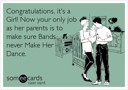 Congratulations, it's a Girl! Now your only job as her parents is to make sure Bands never Make Her Dance.