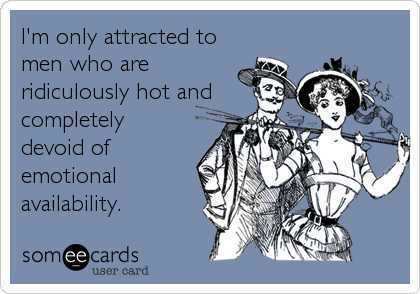 I'm only attracted to men who are ridiculously hot and completely devoid of emotional availability.