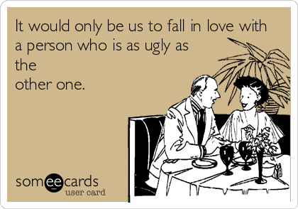 It would only be us to fall in love with a person who is as ugly as the  other one.