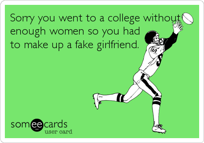 Sorry you went to a college without enough women so you had to make up a fake girlfriend.