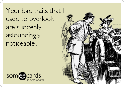 Your bad traits that I used to overlook are suddenly astoundingly noticeable..