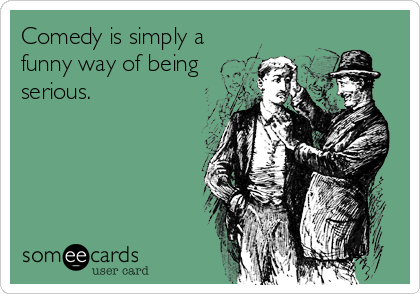 Comedy is simply a funny way of being serious.