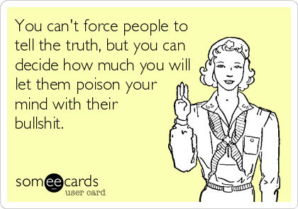 You can't force people to tell the truth, but you can decide how much you will let them poison your mind with their bullshit.