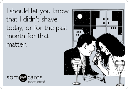 I should let you know that I didn't shave today, or for the past month for that matter.