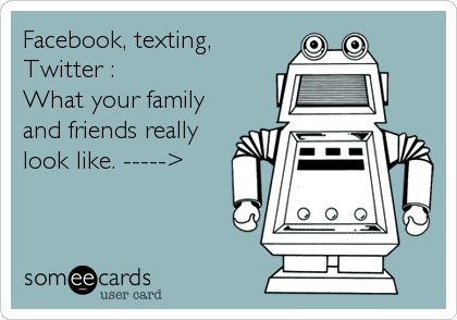 Facebook, texting, Twitter :   What your family and friends really look like. ----->