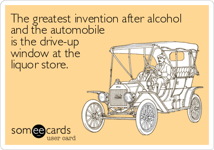 The greatest invention after alcohol and the automobile is the drive-up  window at the  liquor store.