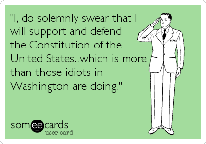 """I, do solemnly swear that I will support and defend the Constitution of the United States...which is more than those idiots in Washington are doing"