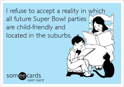 I refuse to accept a reality in which all future Super Bowl parties are child-friendly and located in the suburbs.