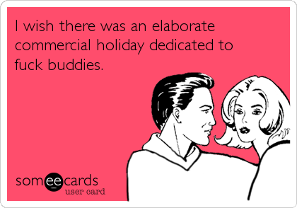 I wish there was an elaborate commercial holiday dedicated to  fuck buddies.