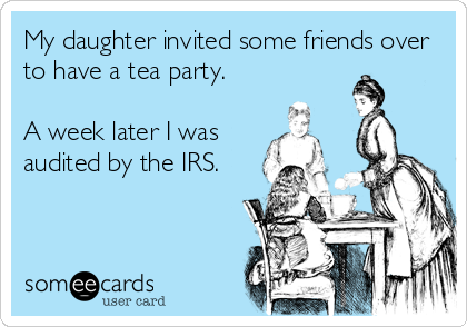 My daughter invited some friends over to have a tea party.  A week later I was audited by the IRS.
